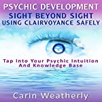 Psychic Development: Sight Beyond Sight: Using Clairvoyance Safely: Tap into Your Psychic Intuition and Knowledge Base | Carin Weatherly
