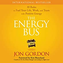 The Energy Bus: 10 Rules to Fuel Your Life, Work, and Team with Positive Energy Audiobook by Jon Gordon Narrated by Jon Gordon