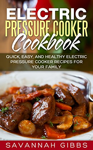 Electric Pressure Cooker Cookbook: Quick, Easy, and Healthy Electric Pressure Cooker Recipes for Your Family by Savannah Gibbs