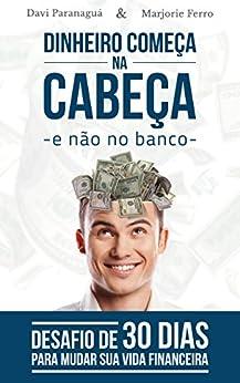 Dinheiro Começa na Cabeça - e Não no Banco: Desafio de 30 dias para Mudar sua Vida Financeira por [Paranaguá, Davi, Ferro, Marjorie]