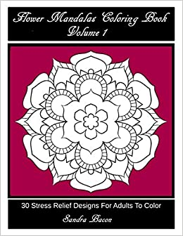 Flower Mandalas Coloring Book Volume 1 30 Stress Relief Designs For Adults To Color Amazon Co Uk Bacon Sandra 9781532903014 Books