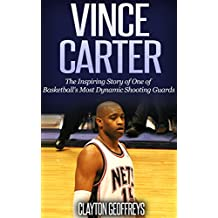 Vince Carter: The Inspiring Story of One of Basketball's Most Dynamic Shooting Guards (Basketball Biography Books)