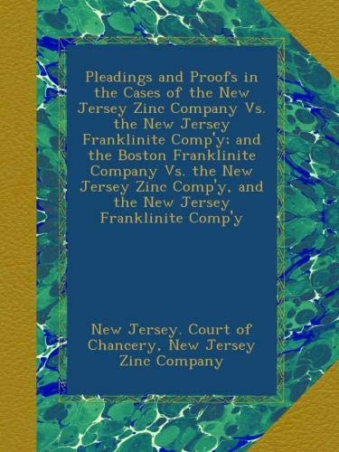 Pleadings and Proofs in the Cases of the New Jersey Zinc Company Vs. the New Jersey Franklinite Comp'y; and the Boston...