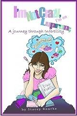I'm Not Crazy, I'm on Lupron: a Journey Through Infertility Kindle Edition