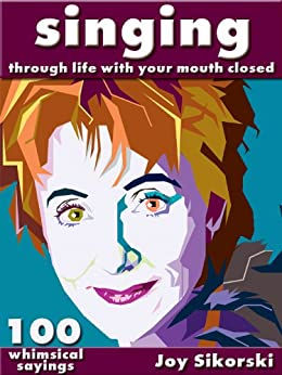 Singing Through Life With Your Mouth Closed  (100 Singing Wisdom Sayings) by [Sikorski, Joy]