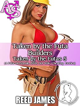 Taken by the Futa Builders (Taken by the Futas 5): (A Futa-on-Female, BBW, Hot Wife, Cheating Erotica) by [James, Reed]