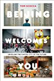 Beijing Welcomes You: Unveiling the Capital City of the Future by Tom Scocca front cover