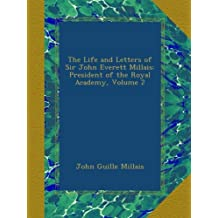The Life and Letters of Sir John Everett Millais: President of the Royal Academy, Volume 2