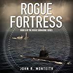 Rogue Fortress : Rogue Submarine, Book 6 | John R. Monteith