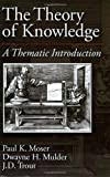The Theory of Knowledge: A Thematic Introduction, Paul K. Moser, Dwayne H. Mulder, J. D. Trout, 0195094662