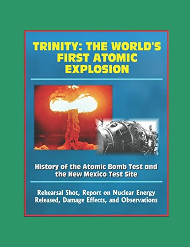 Trinity: The World's First Atomic Explosion - History of the Atomic Bomb Test and the New Mexico Test Site, Rehearsal Shot, Report on Nuclear Energy Released, Damage Effects, Observations