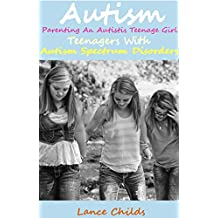 Autism: Parenting an Autistic Teenage Girl, Teenagers With Autism Spectrum Disorders (Autism Spectrum Disorders, ASD Books 4)