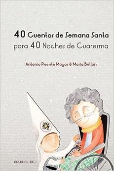 40 Cuentos De Semana Santa Para 40 Noches De Cuaresma por Antonio Puente Mayor epub