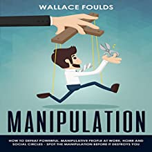 Manipulation: How to Defeat Powerful, Manipulative People at Work, Home, and in Social Circles: Spot the Manipulation Before It Destroys You Audiobook by Wallace Foulds Narrated by Michael Hatak