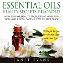 Essential Oils Beauty Secrets Reloaded: How To Make Beauty Products At Home for Skin, Hair & Body Care: A Step by Step Guide & 70 Simple Recipes for Any Skin Type and Hair Type Audiobook by Janet Evans Narrated by Roxana Bell