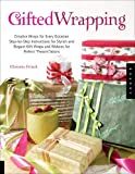 """Gifted Wrapping: Creative Wraps and Ribbons for Every Occasion Step-by-Step Instructions for Stylish and Elegant Gift Wraps for Perfect """"Present""""ations"""