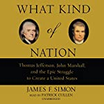 What Kind of Nation: Thomas Jefferson, John Marshall, and the Epic Struggle to Create a United States | James F. Simon
