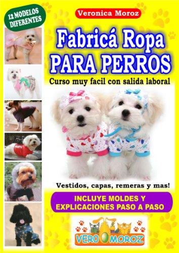 Fabrica Ropa Para Perros! curso muy facil con salida laboral (Spanish Edition) by