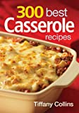 300 Best Casserole Recipes, Tiffany Collins, 0778802469