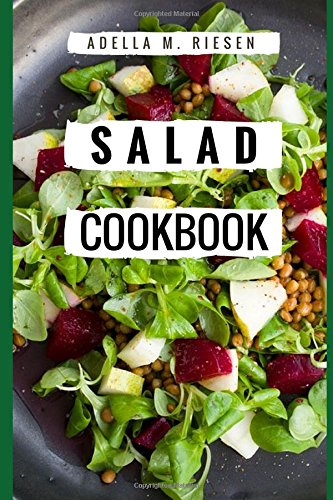 Salad Cookbook: Healthy And Delicious Salad Recipes For Helping You Burn Fat And Lose Weight! by Adella M.Riesen