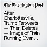 After Charlottesville, Trump Retweets — Then Deletes — Image of Train Running Over CNN Reporter | David Nakamura,Aaron C. Davis