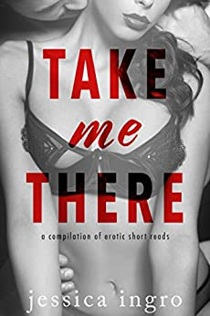 Take Me There: A Compilation of Short Erotic Reads by [Ingro, Jessica]