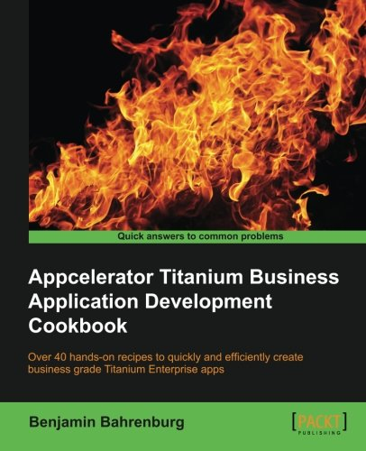Appcelerator Titanium Business Application Development Cookbook by Benjamin Bahrenburg, Publisher : Packt Publishing