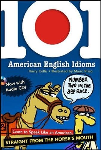 101 American English Idioms w/Audio CD: Learn to speak Like an American Straight from the Horse's Mouth by Collis, Harry/ Risso, Mario (ILT)