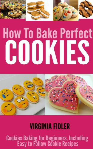 Cookie Recipes: How To Bake Perfect Cookies - Cookies Baking for Beginners, Including Easy Following Cookie Recipes