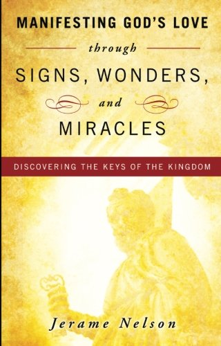 Manifesting God's Love through Signs, Wonders and Miracles:Discovering the Keys of the Kingdom