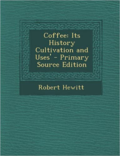 Coffee: Its History Cultivation and Uses'