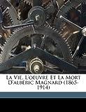 La Vie, L'oeuvre et la Mort D'alb?ric Magnard (1865-1914), , 1173142657