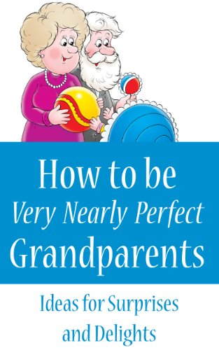How to Be Very Nearly Perfect Grandparents: Ideas for surprises and delights