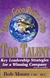 Turning Good People into Top Talent : Key Leadership Strategies for a Winning Company, Moore, Bob, 0975562339
