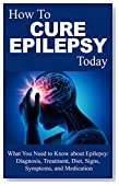Epilepsy: Cure - What You Need to Know about Epilepsy: Therapy, Diagnosis, Treatment, Diet, Signs, Symptoms and Medication (Epilepsy Books - Epilepsy Therapy ... Treatment - Epilepsy in children Book 1)