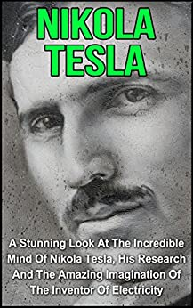 Nikola Tesla: A Stunning Look At The Incredible Mind Of Nikola Tesla, His Research And The Amazing Imagination Of The Inventor Of Electricity (Nikola Tesla, ... Tesla The Genius, Nikola Tesla Story) by [Livingstone, Rex]