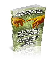 Trouver Dieu Dans Le Monde Post-Moderne Développer Une Relation Profonde Et Intime Avec Dieu Au 21ème Siècle