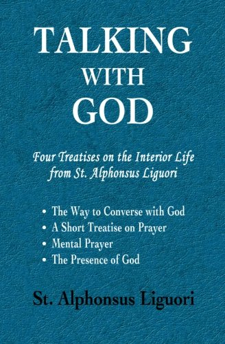 Talking with God: Four Treatises on the Interior Life from St. Alphonsus Liguori; The Way to Converse with God, A Short Treatise on Prayer, Mental Prayer, The Presence of God pdf