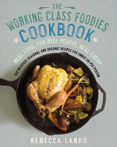 The Working Class Foodies Cookbook: 100 Delicious Seasonal and Organic Recipes for Under $8 per Person by Rebecca Lando