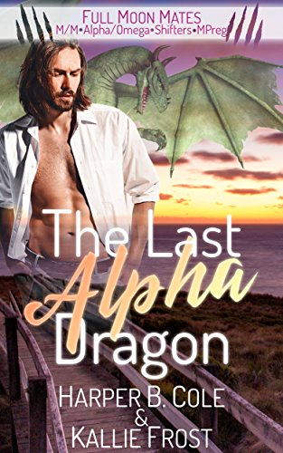 The Last Alpha Dragon: M/M Alpha/Omega Shifters MPREG (Full Moon Mates)