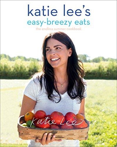 Katie Lee's Easy-Breezy Eats: The Endless Summer Cookbook by Katie Lee