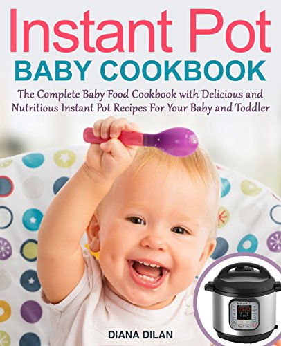 Instant Pot Cookbook For Babies: The Complete Baby Food Cookbook with Delicious and Nutritious Instant Pot Recipes For Your Baby and Toddler by [Dilan, Diana]