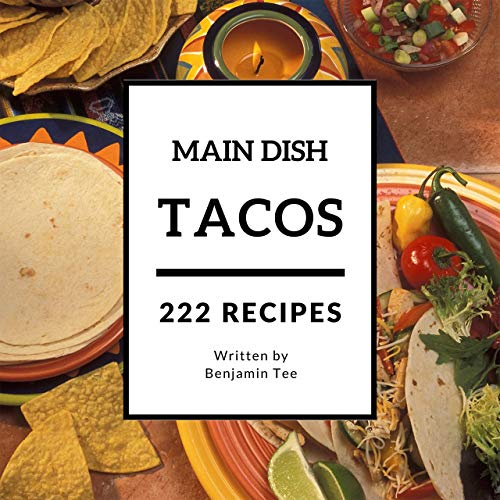 Tacos for Main Dish 222: Enjoy 222 Days With Amazing Tacos For Main Dish Recipes In Your Own Tacos For Main Dish Cookbook! (Fish Tacos Cookbook, Taco Bell Cookbook, Mexican Taco Cookbook) [Book 1] by Benjamin Tee