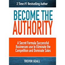 Become The Authority : A Secret Formula Successful Businesses use to Completely Eliminate the Competition and Dominate Sales