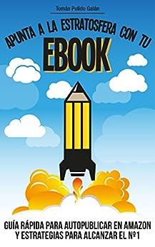 Apunta a la estratosfera con tu EBOOK: Guía rápida para autopublicar en Amazon y estrategias para alcanzar el nº1 (Spanish Edition) by [Galán, Tomás Pulido]