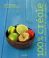 100 % créole : Voyage en pays créole illustré de 80 recettes pimentées par Sophie Brissaud