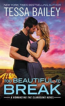 Too Beautiful to Break (Romancing the Clarksons) by [Bailey, Tessa]