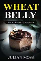 Wheat Belly: Top Wheat-Free Desserts: With Over 220+ Grain & Gluten-Free Dessert Recipes for Rapid Weight Loss with The Revolutionary Wheat Belly Diet (The Wheat-Free Cookbook) Paperback