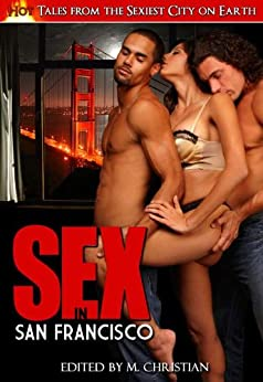 Sex in San Francisco: An Anthology of Smoking Hot Tales Inspired by the Sexiest City on Earth by [Christian, M.]
