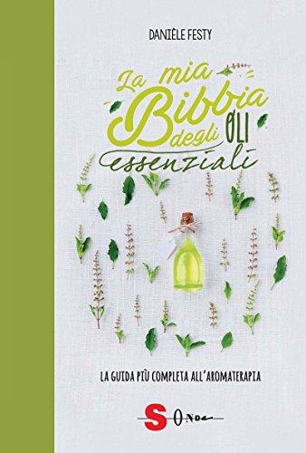 La mia bibbia degli oli essenziali. La guida più completa allaromaterapia Danièle Festy